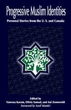Progressive Muslim Identities - Personal Stories from the U.S. and Canada ebook by Muslims for Progressive Values, Vanessa Karam, R. Olivia Samad,...