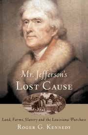 Mr. Jefferson's Lost Cause - Land, Farmers, Slavery, and the Louisiana Purchase ebook by Roger G. Kennedy