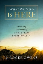What We Need Is Here - Practicing the Heart of Christian Spirituality ebook by L. Roger Owens