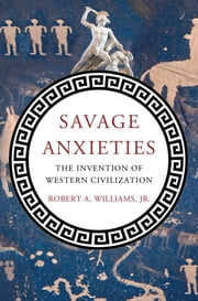 Savage Anxieties - The Invention of Western Civilization ebook by Robert A. Williams