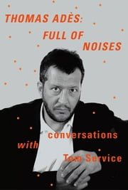 Thomas Adès: Full of Noises - Conversations with Tom Service ebook by Thomas Adès,Tom Service
