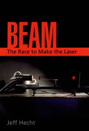 Beam - The Race to Make the Laser ebook by Jeff Hecht