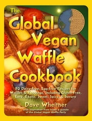 The Global Vegan Waffle Cookbook - 82 Dairy-Free, Egg-Free Recipes for Waffles & Toppings, Including Gluten-Free, Easy, Exotic, Sweet, Spicy, & Savory ebook by Dave Wheitner