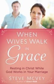 When Wives Walk in Grace - Resting in Christ While God Works in Your Marriage ebook by Steve McVey