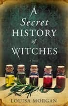 A Secret History of Witches - A Novel ebook by Louisa Morgan