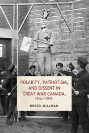 Polarity, Patriotism, and Dissent in Great War Canada, 1914-1919 ebook by Brock Millman
