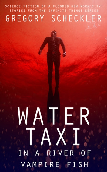 Water Taxi in a River of Vampire Fish - Science Fiction of a Flooded New York ebook by Gregory Scheckler