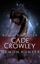 Cade Crowley, Demon Hunter (Cade Crowley, Demon Hunter Series #1) ebook by Kevin Kneupper
