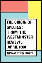The Origin of Species : From 'The Westminster Review', April 1860 ebook by Thomas Henry Huxley