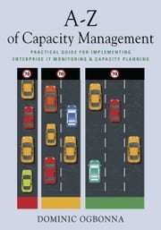 A-Z of Capacity Management - Practical Guide for Implementing Enterprise IT Monitoring & Capacity Planning ebook by Dominic Ogbonna