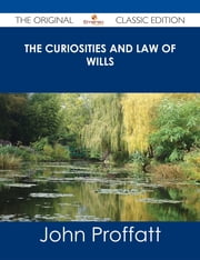 The Curiosities and Law of Wills - The Original Classic Edition ebook by John Proffatt