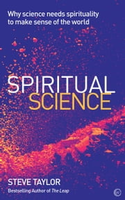 Spiritual Science - Why Science Needs Spirituality to Make Sense of the World ebook by Steve Taylor