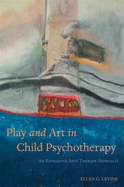 Play and Art in Child Psychotherapy - An Expressive Arts Therapy Approach ebook by Ellen Levine