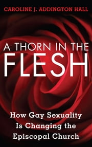 A Thorn in the Flesh - How Gay Sexuality is Changing the Episcopal Church ebook by Caroline J. Addington Hall