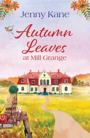 Autumn Leaves at Mill Grange - a feelgood, cosy autumn romance ebook by Jenny Kane