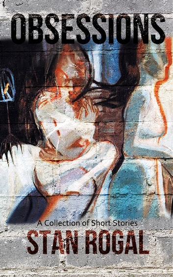 Obsessions - A Collection of Short Stories ebook by Stan Rogal