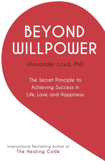 Beyond Willpower - The Secret Principle to Achieving Success in Life, Love, and Happiness ebook by Alex Loyd