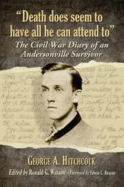 """Death does seem to have all he can attend to"" - The Civil War Diary of an Andersonville Survivor ebook by George A. Hitchcock,Ronald G. Watson"