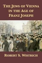 The Jews of Vienna in the Age of Franz Joseph ebook by Robert S. Wistrich