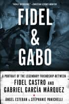 Fidel & Gabo: A Portrait of the Legendary Friendship Between Fidel Castro and Gabriel Garcia Marquez ebook by Angel Esteban,Stephanie Panichelli