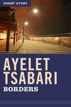 Borders - Short Story eBook by Ayelet Tsabari