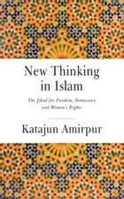 New Thinking in Islam - The Jihad for Democracy, Freedom and Women's Rights ebook by Katajun Amirpur, Eric Ormsby