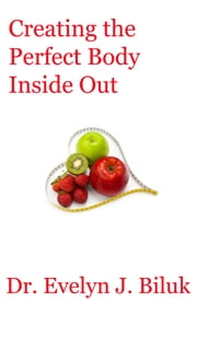 Creating the Perfect Body Inside Out ebook by Dr. Evelyn J Biluk