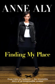 Finding My Place - From Cairo to Canberra - the irresistible story of an irrepressible woman ebook by Anne Aly