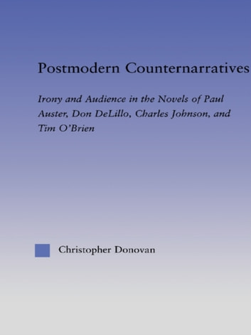 Postmodern Counternarratives - Irony and Audience in the Novels of Paul Auster, Don DeLillo, Charles Johnson, and Tim O'Brien ebook by Christopher Donovan