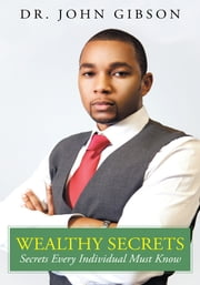 Wealthy Secrets - Secrets Every Individual Must Know ebook by Dr. John Gibson