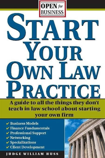 Start Your Own Law Practice - A Guide to All the Things They Don't Teach in Law School about Starting Your Own Firm ebook by Judge Huss