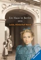 Ein Haus in Berlin - 1890 - Luise, Hinterhof Nord ebook by Waldtraut Lewin