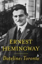 Dateline: Toronto ebook by Ernest Hemingway