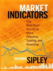 Market Indicators - The Best-Kept Secret to More Effective Trading and Investing ebook by Richard Sipley