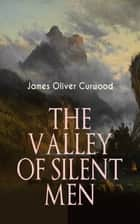 THE VALLEY OF SILENT MEN - A Tale of the Three River Company ebook by James Oliver Curwood