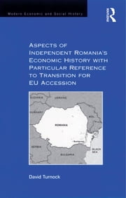 Aspects of Independent Romania's Economic History with Particular Reference to Transition for EU Accession ebook by David Turnock