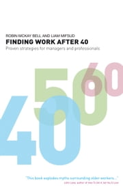 Finding Work After 40 - Proven Strategies for Managers and Professionals ebook by Robin McKay Bell,Liam Mifsud