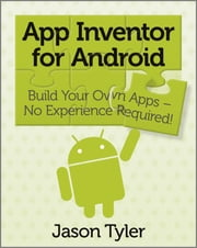 App Inventor for Android - Build Your Own Apps - No Experience Required! ebook by Jason Tyler