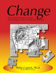 Change: How to bring real change to your life: The psychology and secrets of highly effective people ebook by Philip Copitch, Ph.D.