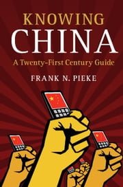 Knowing China - A Twenty-First Century Guide ebook by Frank N. Pieke