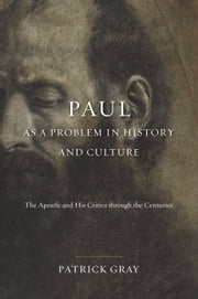 Paul as a Problem in History and Culture - The Apostle and His Critics through the Centuries ebook by Patrick Gray