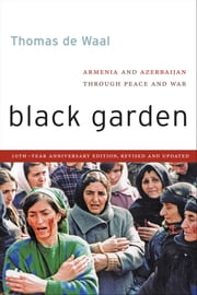 Black Garden - Armenia and Azerbaijan Through Peace and War, 10th Year Anniversary Edition, Revised and Updated ebook by Thomas de Waal