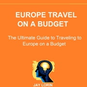 Europe Travel on a Budget: The Ultimate Guide to Traveling to Europe on a Budget audiobook by Jay Lorin