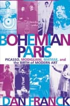 Bohemian Paris - Picasso, Modigliani, Matisse, and the Birth of Modern Art eBook by Dan Franck