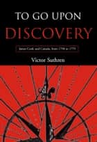 To Go Upon Discovery - James Cook and Canada, from 1758 to 1779 ebook by