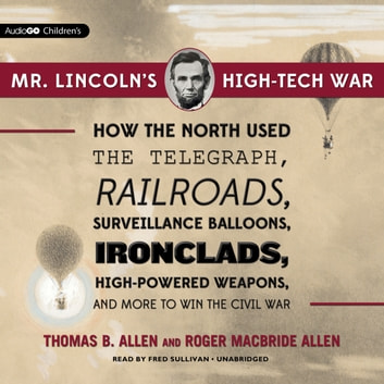 Mr. Lincoln's High-Tech War - How the North Used the Telegraph, Railroads, Surveillance Balloons, Ironclads, High-Powered Weapons, and More to Win the Civil War audiobook by Thomas B. Allen,Roger Macbride Allen