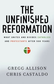 The Unfinished Reformation - What Unites and Divides Catholics and Protestants After 500 Years ebook by Gregg Allison,Christopher A. Castaldo