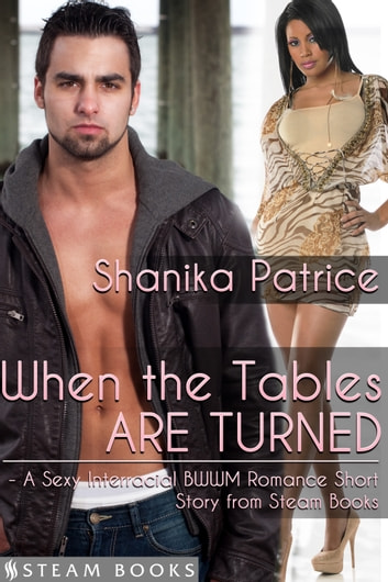 When the Tables Are Turned - A Sexy Interracial BWWM Romance Short Story from Steam Books ebook by Shanika Patrice,Steam Books