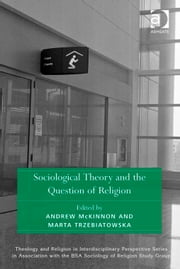 Sociological Theory and the Question of Religion ebook by Dr Andrew McKinnon,Dr Marta Trzebiatowska,Dr Kristin Aune,Dr Pink Dandelion,CPQS,Woodbrooke