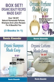 Box Set! Organic Beauty Recipes Made Easy:Over 150 DIY Natural Homemade Perfume, Shampoo And Lotion Recipes For A Beautiful You (3 Books In 1) ebook by Ronnie Alexander